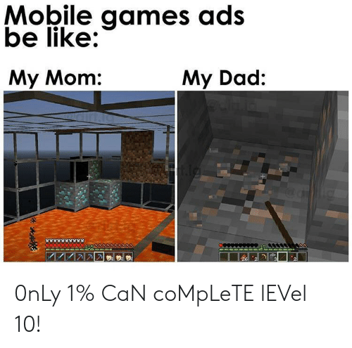 ads: Mobile games ads  be like:  My Mom:  My Dad: 0nLy 1% CaN coMpLeTE lEVel 10!
