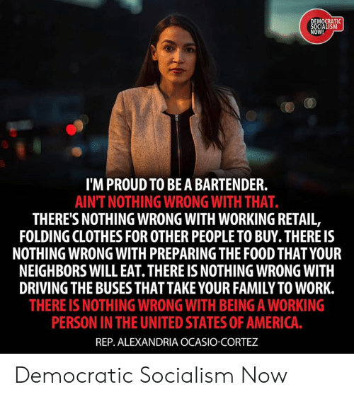democratic: MOCRATI  OW!  I'M PROUD TO BEA BARTENDER.  AINT NOTHING WRONG WITH THAT.  THERE'S NOTHING WRONG WITH WORKING RETAIL,  FOLDING CLOTHES FOR OTHER PEOPLE TO BUY. THERE IS  NOTHING WRONG WITH PREPARING THE FOOD THAT YOUR  NEIGHBORS WILL EAT. THERE IS NOTHING WRONG WITH  DRIVING THE BUSESTHAT TAKE YOUR FAMILY TO WORK.  THERE IS NOTHING WRONG WITH BEING A WORKING  PERSON IN THE UNITED STATES OF AMERICA  REP. ALEXANDRIA OCASIO-CORTEZ Democratic Socialism Now