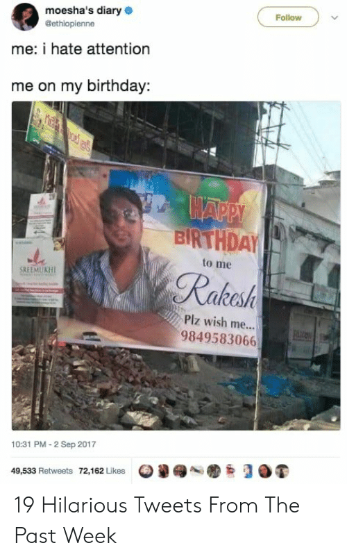 Birthday, Happy Birthday, and Happy: moesha's diary  Follow  @ethiopienne  me: i hate attention  me on my birthday  HAPPY  BIRTHDAY  to me  Rakesh  SREEMUKH  Piz wish me...  9849583066  10:31 PM-2 Sep 2017  49,533 Retweets 72,162 Likes 19 Hilarious Tweets From The Past Week