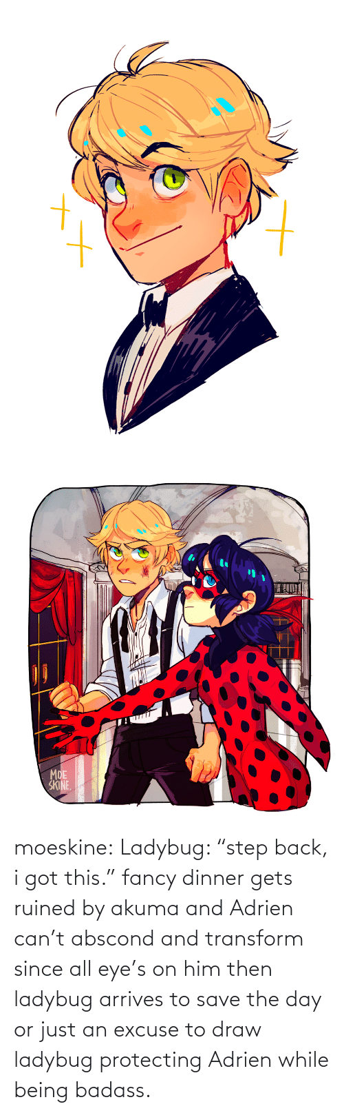 "ruined: moeskine:  Ladybug: ""step back, i got this."" fancy dinner gets ruined by akuma and Adrien can't abscond and transform since all eye's on him then ladybug arrives to save the day or just an excuse to draw ladybug protecting Adrien while being badass."