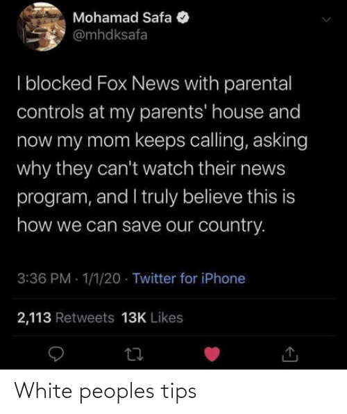 News: Mohamad Safa  @mhdksafa  I blocked Fox News with parental  controls at my parents' house and  now my mom keeps calling, asking  why they can't watch their news  program, and I truly believe this is  how we can save our country.  3:36 PM - 1/1/20 · Twitter for iPhone  2,113 Retweets 13K Likes White peoples tips