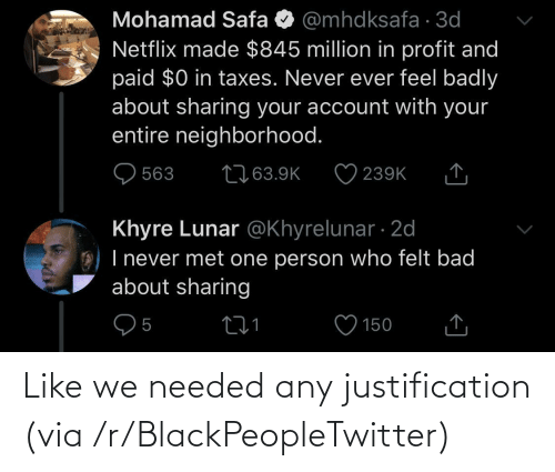 Taxes: Mohamad Safa O @mhdksafa · 3d  Netflix made $845 million in profit and  paid $0 in taxes. Never ever feel badly  about sharing your account with your  entire neighborhood.  2763.9K  563  239K  Khyre Lunar @Khyrelunar · 2d  O) I never met one person who felt bad  about sharing  150 Like we needed any justification (via /r/BlackPeopleTwitter)