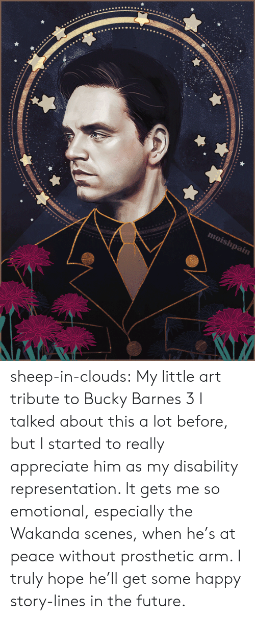 at-peace: moishpain sheep-in-clouds: My little art tribute to Bucky Barnes 3   I talked about this a lot before, but I started to really  appreciate him as my disability representation. It gets me so emotional,  especially the Wakanda scenes, when he's at peace  without prosthetic arm. I truly hope he'll get some happy story-lines in the future.