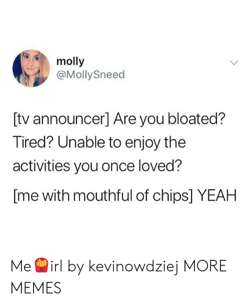 Dank, Memes, and Molly: molly  @MollySneed  [tv announcer] Are you bloated?  Tired? Unable to enjoy the  activities you once loved?  [me with mouthful of chips] YEAH Me🍟irl by kevinowdziej MORE MEMES