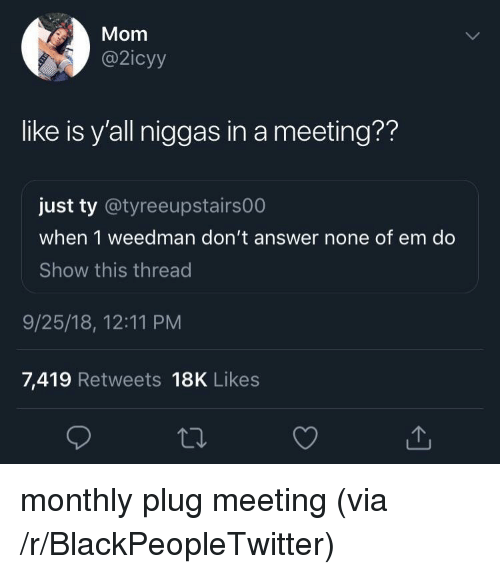 Monthly: Mom  @2icyy  like is y'all niggas in a meeting??  just ty @tyreeupstairs00  when 1 weedman don't answer none of em do  Show this thread  9/25/18, 12:11 PM  7,419 Retweets 18K Likes monthly plug meeting (via /r/BlackPeopleTwitter)