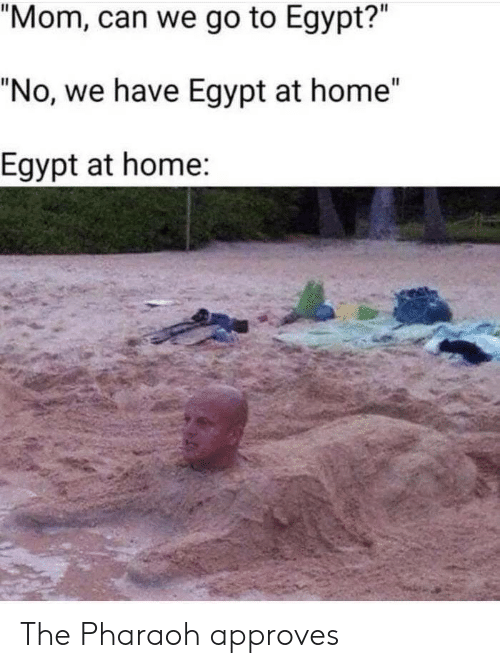 """Home, Egypt, and Mom: """"Mom, can we go to Egypt?""""  """"No, we have Egypt at home""""  Egypt at home: The Pharaoh approves"""