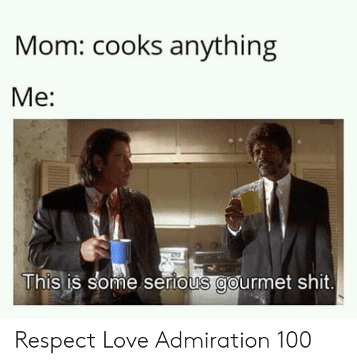 Love, Respect, and Shit: Mom: cooks anything  Me:  This is some sertous gourmet shit. Respect Love Admiration 100