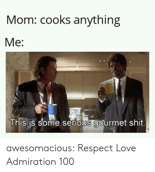 Love, Respect, and Shit: Mom: cooks anything  Me:  This is some sertous gourmet shit. awesomacious:  Respect Love Admiration 100