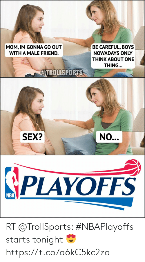 Memes, Nba, and Sex: MOM, IM GONNA GO OUT  WITH A MALE FRIEND.  BE CAREFUL, BOYS  NOWADAYS ONLY  THINK ABOUT ONE  THING.  @TROLLSPORTS  SEX?  NO  SPLAYOFFS  NBA RT @TroIISports: #NBAPlayoffs starts tonight 😍 https://t.co/a6kC5kc2za
