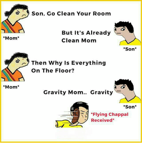 "Memes, Gravity, and Mom: Mom  Mom  9 Son, Go Clean Your Room  But it's Already  Clean Mom  Son  Then why is Everything  On The Floor?  Gravity Mom.. Gravity  ""Son  ""Flying Chappal  Received"