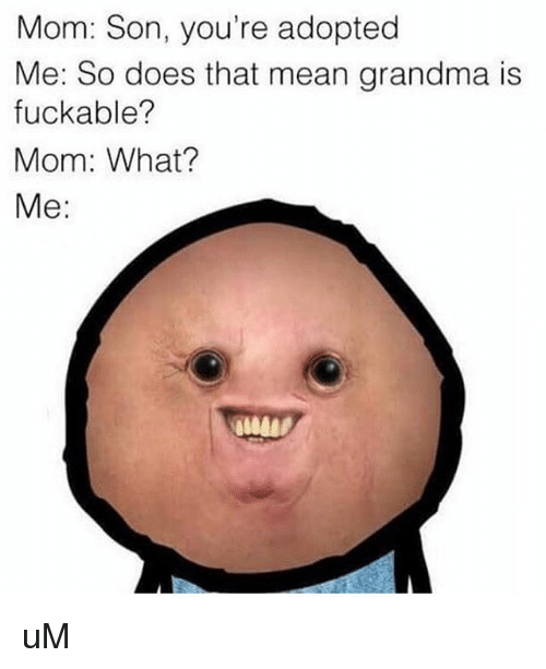 Grandma, Memes, and Mean: Mom: Son, you're adopted  Me: So does that mean grandma is  fuckable?  Mom: What?  Me: uM