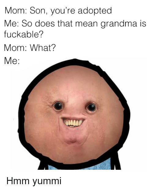 Grandma, Mean, and Mom: Mom: Son, you're adopted  Me: So does that mean grandma is  fuckable?  Mom: What?  Me: <p>Hmm yummi</p>