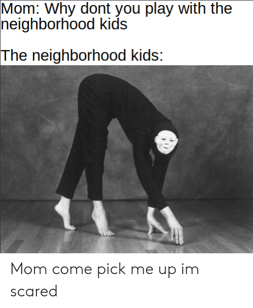 im scared: Mom: Why dont you play with the  neighborhood kids  The neighborhood kids: Mom come pick me up im scared