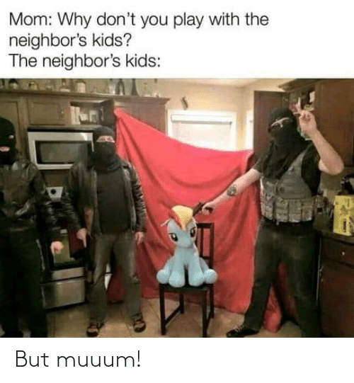 Dont You: Mom: Why don't you play with the  neighbor's kids?  The neighbor's kids: But muuum!