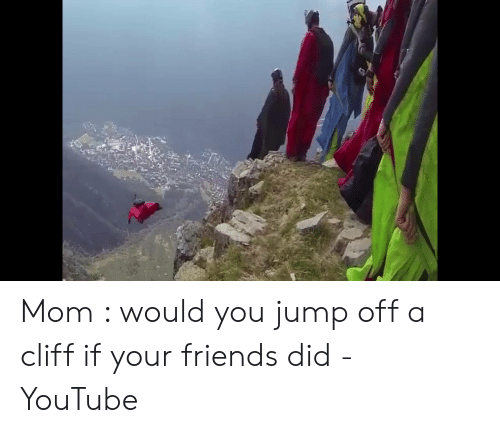 Jumping Off A Cliff Meme: Mom : would you jump off a cliff if your friends did - YouTube