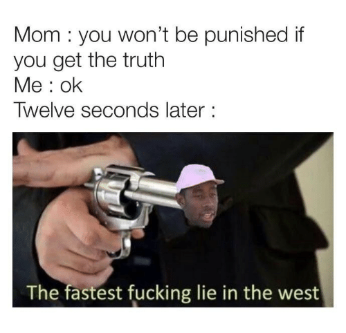 Fucking, Truth, and Mom: Mom you won't be punished if  you get the truth  Me: ok  Twelve seconds later:  The fastest fucking lie in the west