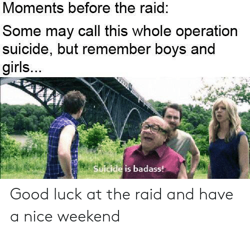 operation: Moments before the raid:  Some may call this whole operation  suicide, but remember boys and  girls...  Suicide is badass! Good luck at the raid and have a nice weekend