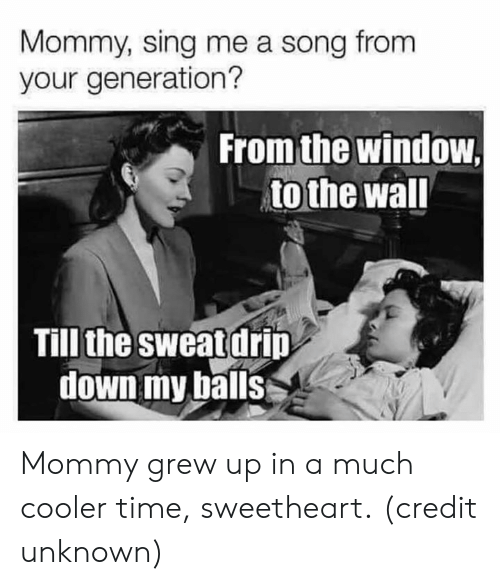 drip: Mommy, sing me a song from  your generation?  From the window  to the wal  Till the sweat drip  down my balls Mommy grew up in a much cooler time, sweetheart.  (credit unknown)