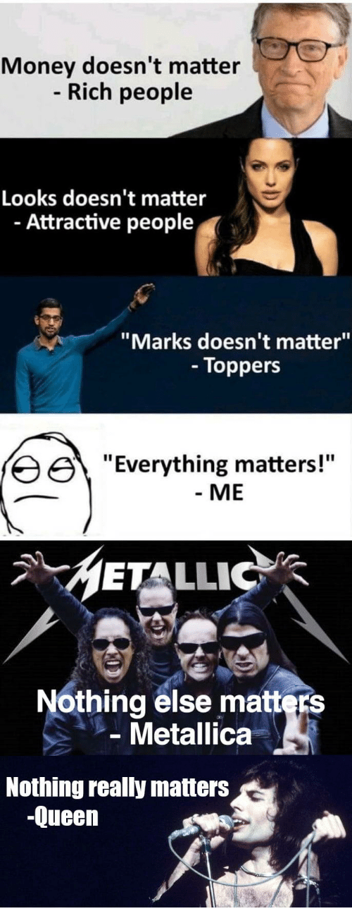 """metallic: Money doesn't matter  Rich people  Looks doesn't matter  - Attractive people  """"Marks doesn't matter""""  - Toppers  erything matters!""""  - ME  METALLIC  Nothing else matters  Metallica  Nothing really matters  -Queen"""