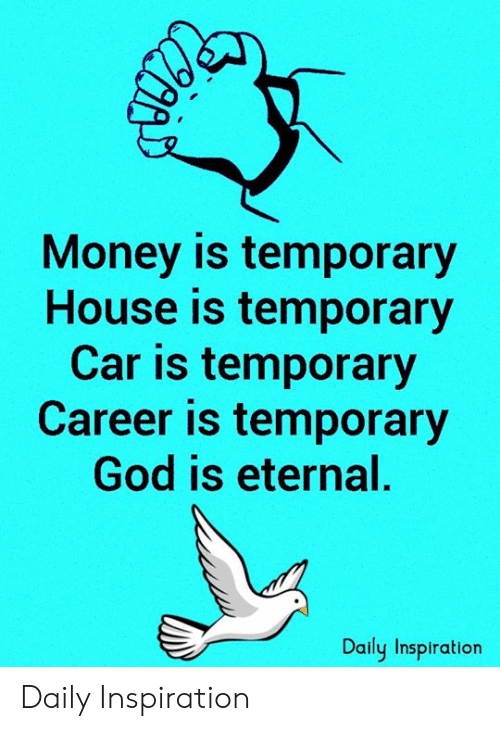 God, Memes, and Money: Money is temporary  House is temporary  Car is temporary  Career is temporary  God is eternal.  Daily Inspiration Daily Inspiration