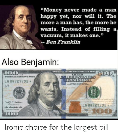 "federal reserve: ""Money never made a man  happy yet, nor will it. The  more a man has, the more he  wants. Instead of filling a  vacuum, it makes one.""  Ben Franklin  Also Benjamin:  ONE  SDHED DOLLARS  00  OO  FEDERAL RESERVE NOTE  UNPEEDSTAAFES  OFAMERICOA  LG 04727792  C 7  T OTE IS LAL  JELY 77  T LC  LG O4727792  100  100  GRANKN Ironic choice for the largest bill"