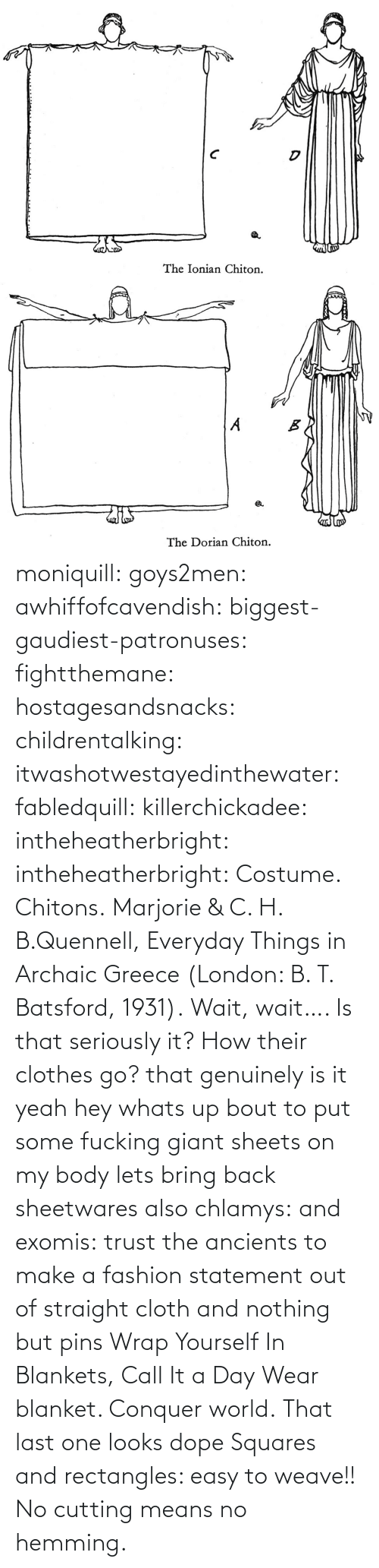 Colours: moniquill: goys2men:  awhiffofcavendish:  biggest-gaudiest-patronuses:  fightthemane:  hostagesandsnacks:  childrentalking:  itwashotwestayedinthewater:  fabledquill:  killerchickadee:  intheheatherbright:  intheheatherbright:  Costume. Chitons.  Marjorie & C. H. B.Quennell, Everyday Things in Archaic Greece (London: B. T. Batsford, 1931).  Wait, wait…. Is that seriously it? How their clothes go?  that genuinely is it  yeah hey whats up bout to put some fucking giant sheets on my body  lets bring back sheetwares  also chlamys: and exomis:  trust the ancients to make a fashion statement out of straight cloth and nothing but pins  Wrap Yourself In Blankets, Call It a Day  Wear blanket. Conquer world.   That last one looks dope    Squares and rectangles: easy to weave!! No cutting means no hemming.