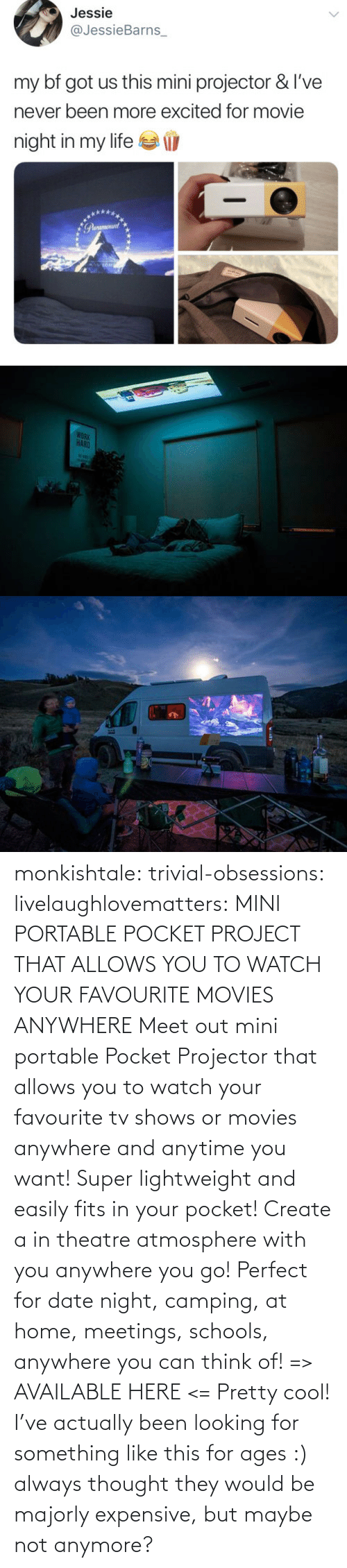 looking: monkishtale: trivial-obsessions:   livelaughlovematters:   MINI PORTABLE POCKET PROJECT THAT ALLOWS YOU TO WATCH YOUR FAVOURITE MOVIES ANYWHERE Meet out mini portable Pocket Projector that allows you to watch your favourite tv shows or movies anywhere and anytime you want! Super lightweight and easily fits in your pocket! Create a in theatre atmosphere with you anywhere you go! Perfect for date night, camping, at home, meetings, schools, anywhere you can think of! => AVAILABLE HERE <=    Pretty cool!    I've actually been looking for something like this for ages :) always thought they would be majorly expensive, but maybe not anymore?