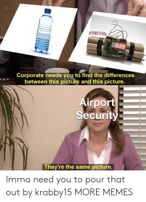 Dank, Memes, and Target: monma  Corporate needs you to find the differences  between this picture and this picture.  irport  Security  They re the same picture. Imma need you to pour that out by krabby15 MORE MEMES