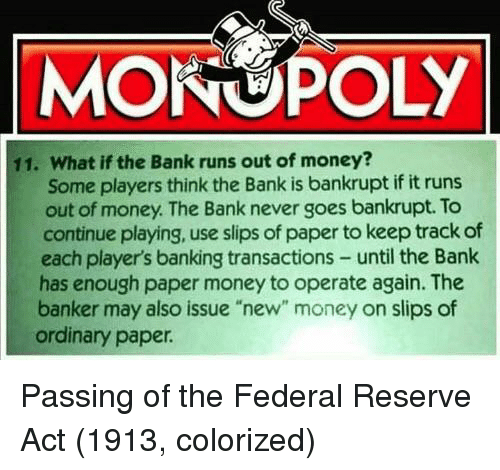 "federal reserve: MONOPOLY  11. What if the Bank runs out of money?  Some players think the Bank is bankrupt if it runs  out of money. The Bank never goes bankrupt. To  continue playing, use slips of paper to keep track of  each player's banking transactions- until the Bank  has enough paper money to operate again. The  banker may also issue ""new"" money on slips of  ordinary paper Passing of the Federal Reserve Act (1913, colorized)"