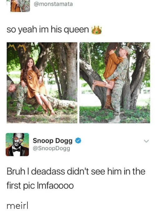 Queen: @monstamata  so yeah im his queen  Snoop Dogg  @SnoopDogg  Bruh I deadass didn't see him in the  first pic Imfaoo00 meirl
