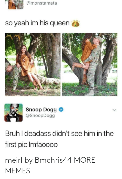 Queen: @monstamata  so yeah im his queen  Snoop Dogg  @SnoopDogg  Bruh I deadass didn't see him in the  first pic Imfaoo00 meirl by Bmchris44 MORE MEMES