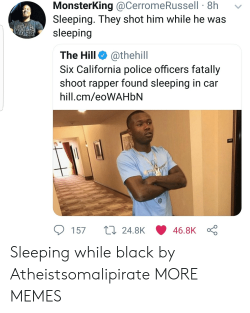 Dank, Memes, and Police: MonsterKing @CerromeRussell 8h  Sleeping. They shot him while he was  Asleeping  The Hill @thehill  Six California police officers fatally  shoot rapper found sleeping in car  hill.cm/eoWAHblN  57 t 24.8K 46.8K Sleeping while black by Atheistsomalipirate MORE MEMES