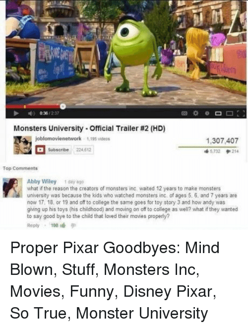 good bye: Monsters University-Official Trailer #2 (HD)  1,307,407  5732 214  Subscribe 224.612  Abby Wiley 1 day 8go  what if the reason the creators of monsters inc. waited 12 years to make monsters  university was because the kids who watched monsters inc of ages 5. 6, and 7 years are  now 17, 18, or 19 and off to college the same goes for toy story 3 and how andy was  giing up his toys (his childhood) and moving on off to college as well? what if they wanted  to say good bye to the child that loved their movies properly?  Reply198 Proper Pixar Goodbyes: Mind Blown, Stuff, Monsters Inc, Movies, Funny, Disney Pixar, So True, Monster University