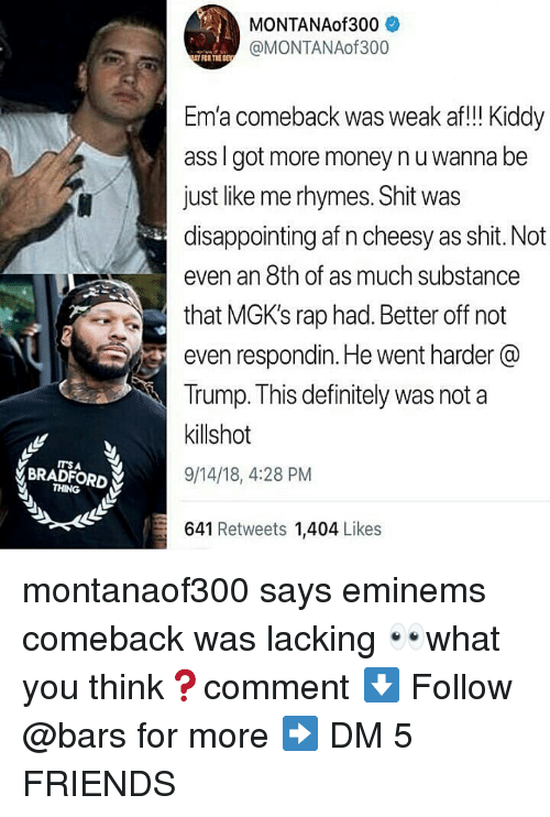 Af, Ass, and Definitely: MONTANAof300  @MONTANAof300  FOR THE DE  Em'a comeback was weak af!! Kiddy  ass I got more money nu wanna be  just like me rhymes. Shit was  disappointing af n cheesy as shit. Not  even an 8th of as much substance  that MGK's rap had. Better off not  even respondin. He went harder @  Trump. This definitely was not a  killshot  9/14/18, 4:28 PM  ITS A  BRADFORD  THING  641 Retweets 1,404 Likes montanaof300 says eminems comeback was lacking 👀what you think❓comment ⬇️ Follow @bars for more ➡️ DM 5 FRIENDS