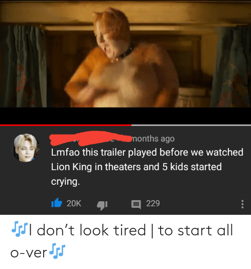 ver: months ago  Lmfao this trailer played before we watched  Lion King in theaters and 5 kids started  crying.  E 229  20K 🎶I don't look tired   to start all o-ver🎶