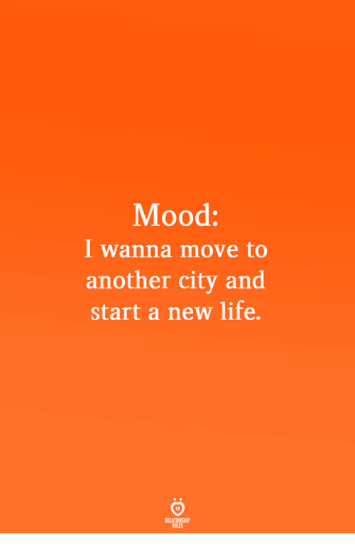 Life, Mood, and Another: Mood:  I wanna move to  another city and  start a new life.