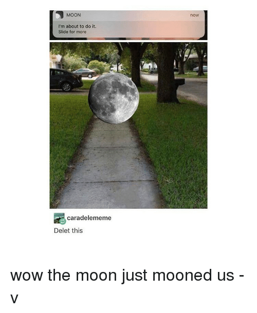 Deleters: MOON  I'm about to do it.  Slide for more  cara delememe  Delet this  now wow the moon just mooned us -v