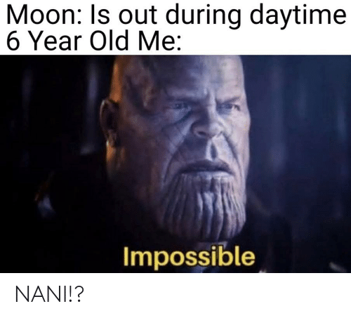 Moon, Old, and Nani: Moon: Is out during daytime  6 Year Old Me:  Impossible NANI!?