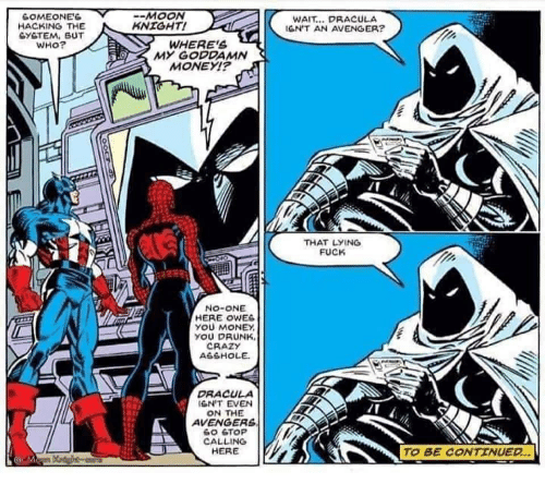 Crazy, Drunk, and Money: MOON  KNIGHT!  GOMEONE'S  HACKING THE  GYSTEM, BUT  WHO?  WAIT.. DRACULA  GN'T AN AVENGER?  WHERE'S  MY GODDAMN  MONEY!?  THAT LYING  FUCK  NO-ONE  HERE OWES  YOU MONEY  YOU DRUNK  CRAZY  A6SHOLE  DRACULA  IEN'T EVEN  ON THE  AVENGERS  6O STOP  CALLING  HERE  TO BE CONTINUED.  www  ww