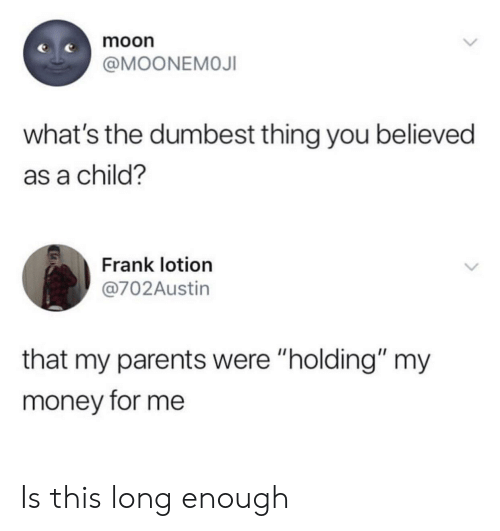 """Money, Parents, and Moon: moon  @MOONEMOJI  what's the dumbest thing you believed  as a child?  Frank lotion  @702Austin  that my parents were """"holding"""" my  money for me Is this long enough"""