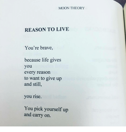 Life, Brave, and Live: MOON THEORY  REASON TO LIVE  You're brave,  because life gives  you  every reason  to want to give up  and still  you rise  You pick yourself up  and carry on.