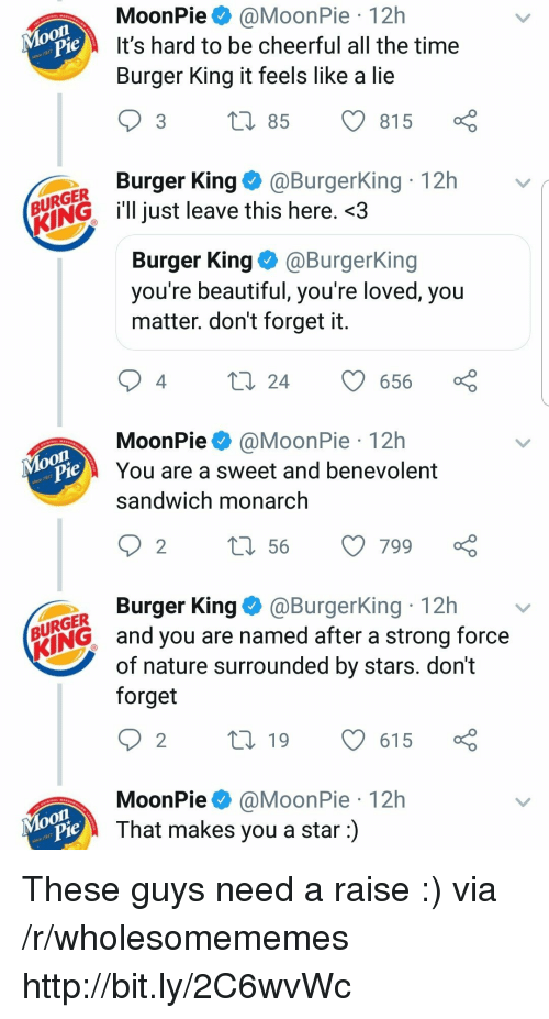 Beautiful, Burger King, and Http: MoonPie@MoonPie 12h  It's hard to be cheerful all the time  Burger King it feels like a lie  je  3 t 85 815  Burger King@BurgerKing 12h  URGER  ENGl just leave this here. <3  Burger King@BurgerKing  you re beautiful, you re loved, you  matter. don't forget it  4  24 656  MoonPie@MoonPie 12h  You are a sweet and benevolent  sandwich monarch  on  je  Burger King@BurgerKing 12h  URGER  ING and you are named after a strong force  of nature surrounded by stars. dont  forget  MoonPie@MoonPie 12h  That makes you a star:)  Moon These guys need a raise :) via /r/wholesomememes http://bit.ly/2C6wvWc
