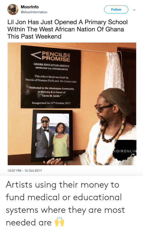 """Lil Jon: Moorlnfo  @Moorlnformation  Follow  Lil Jon Has Just Opened A Primary School  Within The West African Nation Of Ghana  This Past Weekend  <PROMISE  PENCILS  GHANA EDUCATION SERVICE  ABOMAYAW D.A. KINDERGARTEN  This school block was built by  Pencils of Promise (PoP) and the Community  """"Dedicated to the Abomayaw Community  in Memory & in Honor of  Carrie M. Smith.""""  Inaugurated on 12th October, 2017  OIRONLI  10:07 PM - 15 Oct 2017 Artists using their money to fund medical or educational systems where they are most needed are 🙌"""