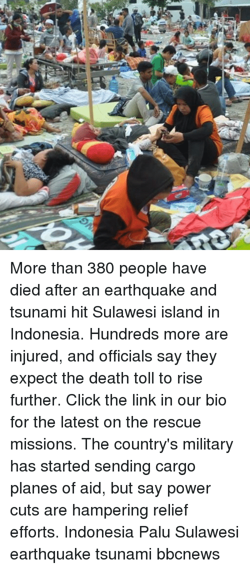 Click, Memes, and Death: More than 380 people have died after an earthquake and tsunami hit Sulawesi island in Indonesia. Hundreds more are injured, and officials say they expect the death toll to rise further. Click the link in our bio for the latest on the rescue missions. The country's military has started sending cargo planes of aid, but say power cuts are hampering relief efforts. Indonesia Palu Sulawesi earthquake tsunami bbcnews