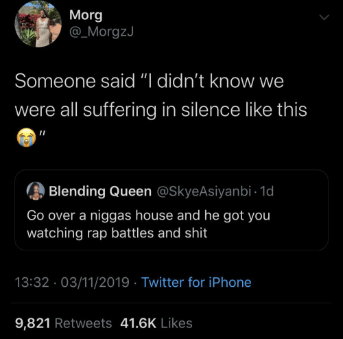 """Queen: Morg  @_MorgzJ  Someone said """"I didn't know we  were all suffering in silence like this  Blending Queen @SkyeAsiyanbi - 1d  Go over a niggas house and he got you  watching rap battles and shit  13:32 · 03/11/2019 · Twitter for iPhone  9,821 Retweets 41.6K Likes"""