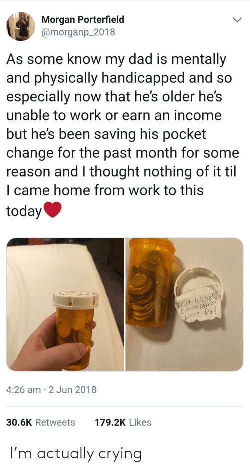 Unable: Morgan Porterfield  @morganp_2018  As some know my dad is mentally  and physically handicapped and so  especially now that he's older he's  unable to work or earn an income  but he's been saving his pocket  change for the past month for some  reason and I thought nothing of it til  I came home from work to this  today  $1.19-6/1/18  Coffee Money  Loy  Love, Dad  4:26 am · 2 Jun 2018  30.6K Retweets  179.2K Likes I'm actually crying