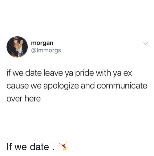 Date, Pride, and Over Here: morgarn  @lmmorgs  if we date leave ya pride with ya ex  cause we apologize and communicate  over here If we date . 🤸‍♀️