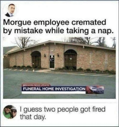 News, Breaking News, and Guess: Morgue employee cremated  by mistake while taking a nap.  BREAKING NEWS UPCATE  FUNERAL HOME INVESTIGATION  CANG  I guess two people got fired  that day.
