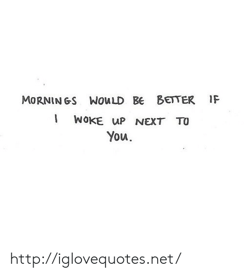 Http, Net, and Next: MORNINGS WouLD BE BETTER IF  WOKE up NEXT TO  You http://iglovequotes.net/