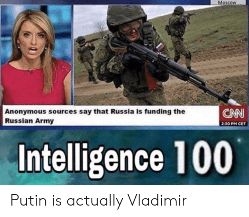 Vladimir: Moscow  CNN  Anonymous sources say that Russia is funding the  Russian Army  2:30 PM CET  Intelligence 100 Putin is actually Vladimir